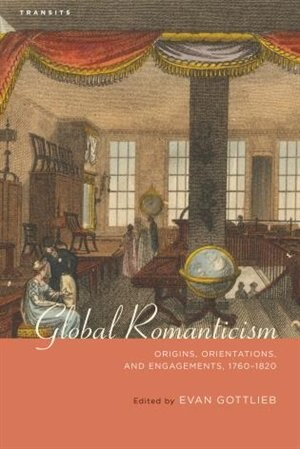 Global Romanticism: Origins, Orientations, And Engagements, 1760-1820 by Evan Gottlieb