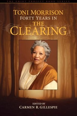 Toni Morrison: Forty Years In The Clearing by Carmen Gillespie