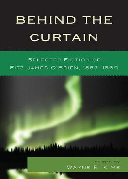 Book Behind the Curtain: Selected Fiction of Fitz-James O'Brien, 1853-1860 by Wayne R. Kime