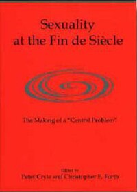Sexuality At The Fin De Siècle: The Making Of A 'central Problem'