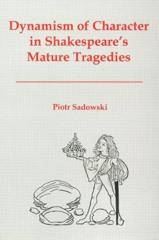Dynamism of Character in Shakespeare's Mature Tragedies by Piotr Sadowski
