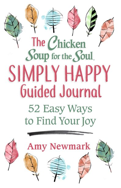 The Chicken Soup for the Soul Simply Happy Guided Journal: 52 Easy Ways To Find Your Joy by Amy Newmark