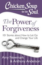 Chicken Soup for the Soul: The Power of Forgiveness: 101 Stories about How to Let Go and Change…