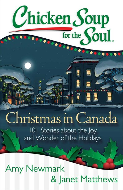 Chicken Soup for the Soul: Christmas in Canada: 101 Stories about the Joy and Wonder of the Holidays by Amy Newmark