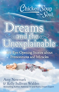 Chicken Soup for the Soul: Dreams and the Unexplainable: 101 Eye-Opening Stories about Premonitions…