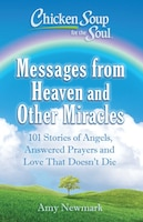 Chicken Soup for the Soul: Messages from Heaven and Other Miracles: 101 Stories of Angels, Answered…