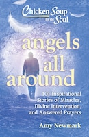 Chicken Soup for the Soul: Angels All Around: 101 Inspirational Stories of Miracles, Divine…