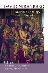 Aesthetic Theology and Its Enemies: Judaism in Christian Painting, Poetry, and Politics