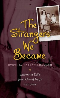 The Strangers We Became: Lessons in Exile from One of Iraqs Last Jews