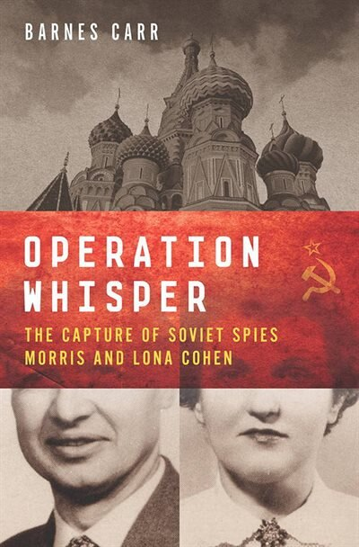 Operation Whisper: The Capture of Soviet Spies Morris and Lona Cohen by Barnes Carr