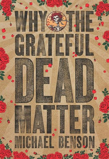 Why the Grateful Dead Matter by Michael Benson