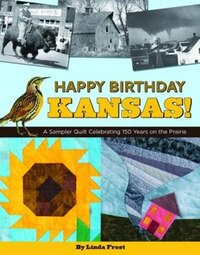 Happy Birthday Kansas!: A Sampler Quilt Celebrating 150 Years On The Prairie
