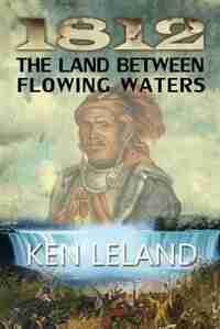 1812 The Land Between Flowing Waters by Ken Leland