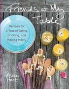 Friends At My Table: Recipes For A Year Of Eating, Drinking, And Making Merry