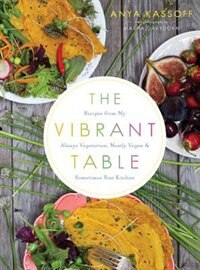 Book The Vibrant Table: Recipes From My Always Vegetarian, Mostly Vegan, And Sometimes Raw Kitchen by Anya Kassoff
