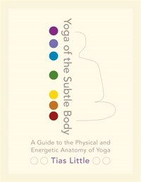 Yoga Of The Subtle Body: A Guide To The Physical And Energetic Anatomy Of Yoga