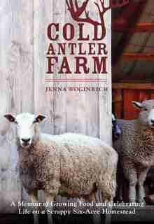 Cold Antler Farm: A Memoir Of Growing Food And Celebrating Life On A Scrappy Six-acre Homestead by Jenna Woginrich