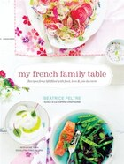 My French Family Table: Recipes For A Life Filled With Food, Love, And Joie De Vivre