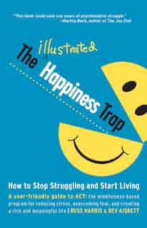 The Illustrated Happiness Trap: How To Stop Struggling And Start Living by Russ Harris