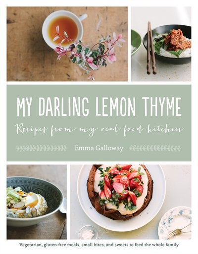 My Darling Lemon Thyme: Recipes From My Real Food Kitchen: Vegetarian, Gluten-free Meals, Small Bites, by Emma Galloway