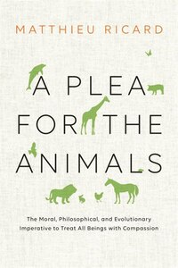 A Plea For The Animals: The Moral, Philosophical, And Evolutionary Imperative To Treat All Beings…