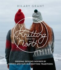 Knitting From The North: Original Designs Inspired By Nordic And Fair Isle Knitting Traditions