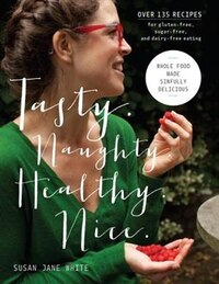 Tasty. Naughty. Healthy. Nice.: Whole Food Made Sinfully Delicious-over 135 Recipes For Wheat-free…