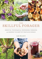 The Skillful Forager: Essential Techniques For Responsible Foraging And Making The Most Of Your…