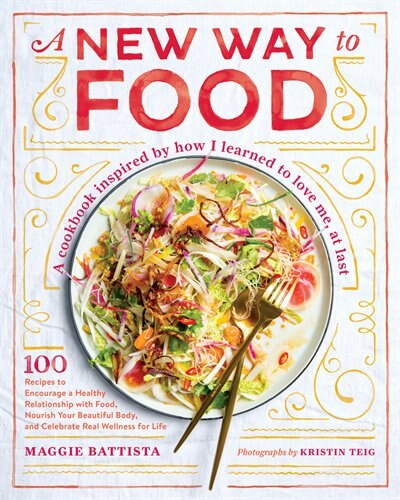 A New Way To Food: 100 Recipes To Encourage A Healthy Relationship With Food, Nourish Your  Beautiful Body, And Celebr by Maggie Battista