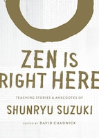 Zen Is Right Here: Teaching Stories And Anecdotes Of Shunryu Suzuki, Author Of <i>zen Mind…