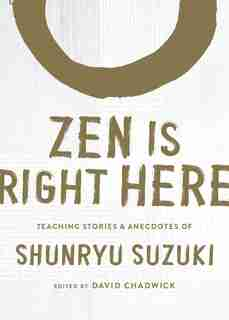 Zen Is Right Here: Teaching Stories And Anecdotes Of Shunryu Suzuki, Author Of <i>zen Mind, Beginner's Mind</i> by Shunryu Suzuki