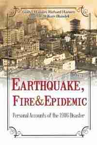 Earthquake, Fire & Epidemic: Personal Accounts of the 1906 Disaster by Gladys Hansen