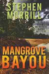 Mangrove Bayou (A Troy Adam/Mangrove Bayou Mystery, #1) by Stephen Morrill