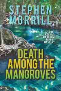 Death Among the Mangroves (A Troy Adam/Mangrove Bayou Mystery, #2) by Stephen Morrill