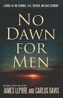 No Dawn for Men: A Novel Of Ian Fleming And Jrr Tolkien In Wwii France