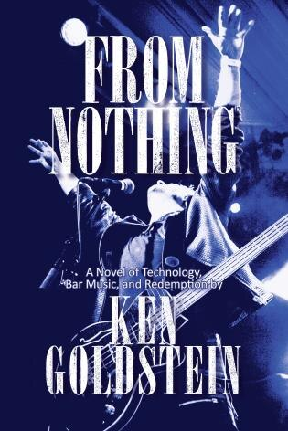 From Nothing: A Novel Of Technology, Bar Music, And Redemption by Ken Goldstein
