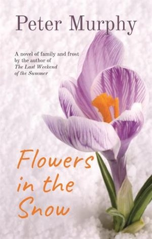 Flowers In The Snow: A Novel Of Family And Frost by Peter Murphy