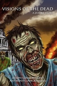 Visions Of The Dead: A Zombie Story by Joseph Giangregorio