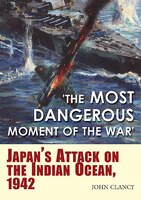 """the Most Dangerous Moment Of The War: Japan's Attack On The Indian Ocean, 1942"