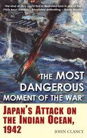 """""""the Most Dangerous Moment Of The War: Japan's Attack On The Indian Ocean, 1942"""