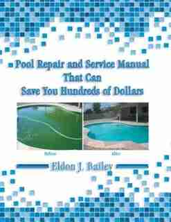Pool Repair and Service Manual That Can Save You Hundreds of Dollars by Eldon J. Bailey