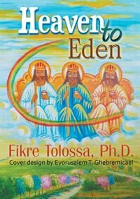 Heaven to Eden by Ph.D. Fikre Tolossa