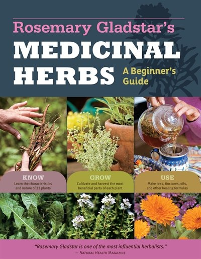 Rosemary Gladstar's Medicinal Herbs: A Beginner's Guide: 33 Healing Herbs to Know, Grow, and Use by Rosemary Gladstar