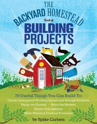 The Backyard Homestead Book of Building Projects: 76 Useful Things You Can Build to Create…