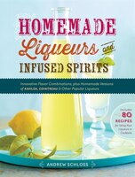 Homemade Liqueurs and Infused Spirits: Innovative Flavor Combinations, Plus Homemade Versions of…