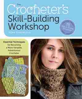 The Crocheter's Skill-Building Workshop: Essential Techniques for Becoming a More Versatile, Adventurous Crocheter by Dora Ohrenstein
