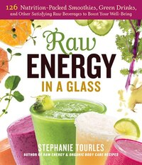 Raw Energy in a Glass: 126 Nutrition-Packed Smoothies, Green Drinks, and Other Satisfying Raw…