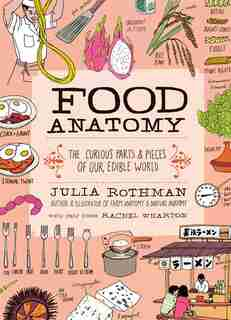 Food Anatomy: The Curious Parts & Pieces of Our Edible World by Julia Rothman