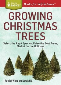 Growing Christmas Trees: Select the Right Species, Raise the Best Trees, Market for the Holidays. A…