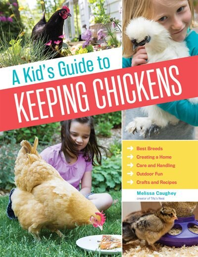 A Kid's Guide to Keeping Chickens: Best Breeds, Creating a Home, Care and Handling, Outdoor Fun, Crafts and Treats by Melissa Caughey